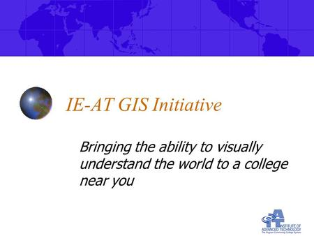 IE-AT GIS Initiative Bringing the ability to visually understand the world to a college near you.