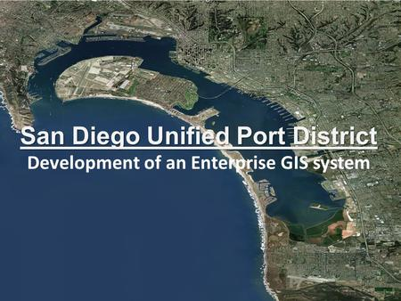 San Diego Unified Port District San Diego Unified Port District Development of an Enterprise GIS system.