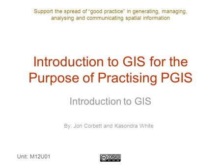 "Support the spread of ""good practice"" in generating, managing, analysing and communicating spatial information Introduction to GIS for the Purpose of Practising."