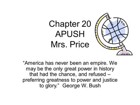 "Chapter 20 APUSH Mrs. Price ""America has never been an empire. We may be the only great power in history that had the chance, and refused – preferring."
