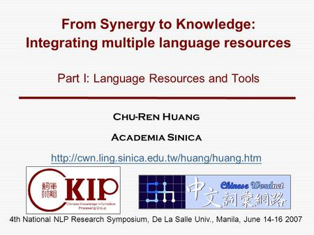 4th National NLP Research Symposium, De La Salle Univ., Manila, June 14-16 2007 From Synergy to Knowledge: Integrating multiple language resources Part.