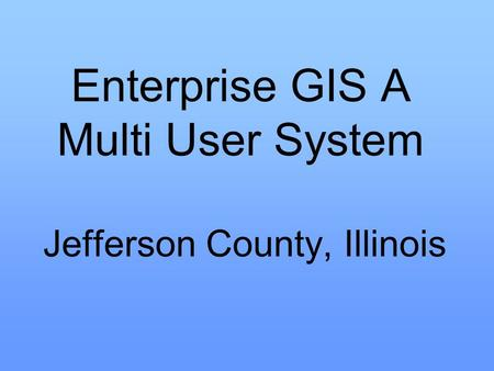 Enterprise GIS A Multi User System Jefferson County, Illinois.
