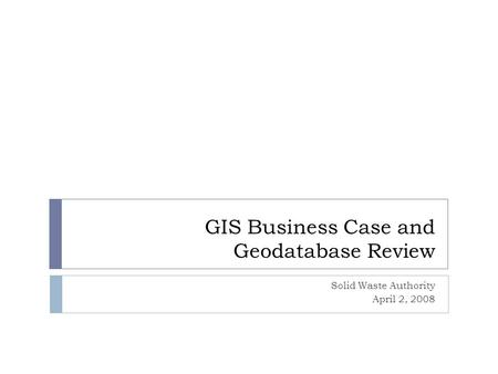 GIS Business Case and Geodatabase Review Solid Waste Authority April 2, 2008.