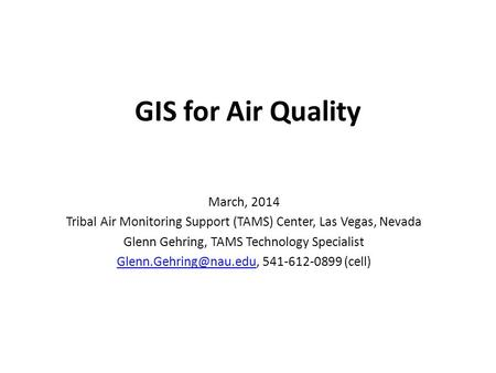GIS for Air Quality March, 2014 Tribal Air Monitoring Support (TAMS) Center, Las Vegas, Nevada Glenn Gehring, TAMS Technology Specialist