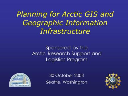 Planning for Arctic GIS and Geographic Information Infrastructure Sponsored by the Arctic Research Support and Logistics Program 30 October 2003 Seattle,
