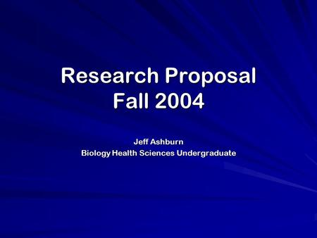 Research Proposal Fall 2004 Jeff Ashburn Biology Health Sciences Undergraduate.