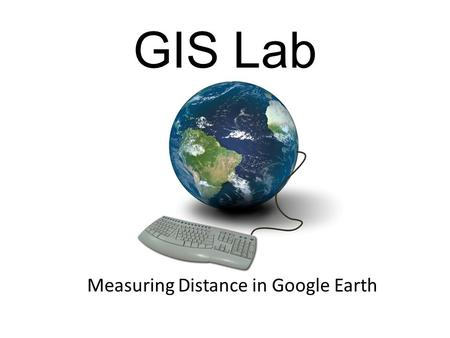 Measuring Distance in Google Earth GIS Lab. What We are Doing Today What is GIS? Google Earth Measuring Distance.