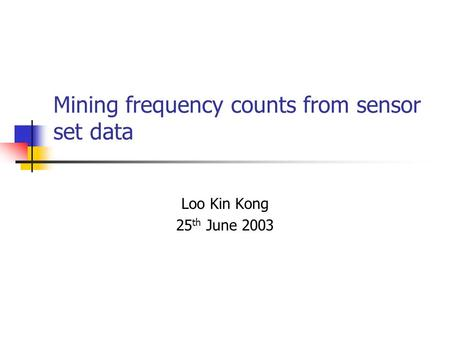 Mining frequency counts from sensor set data Loo Kin Kong 25 th June 2003.