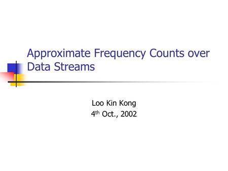 Approximate Frequency Counts over Data Streams Loo Kin Kong 4 th Oct., 2002.