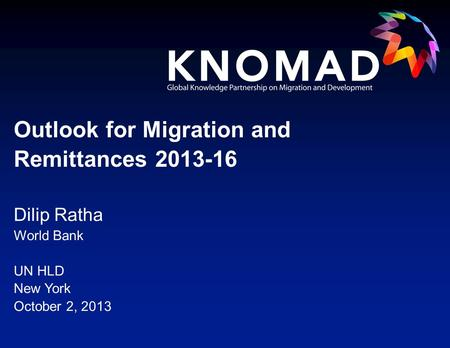 Dilip Ratha World Bank UN HLD New York October 2, 2013 Outlook for Migration and Remittances 2013-16.
