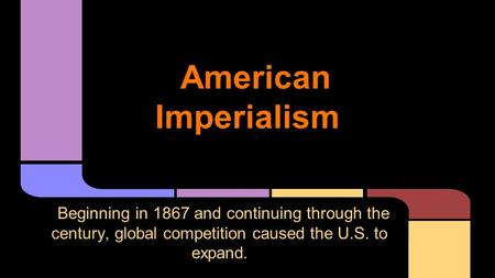 American Imperialism Beginning in 1867 and continuing through the century, global competition caused the U.S. to expand.