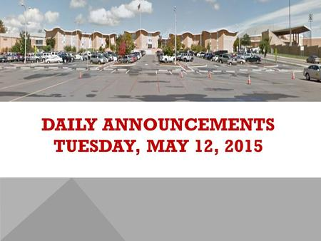 DAILY ANNOUNCEMENTS TUESDAY, MAY 12, 2015. REGULAR DAILY CLASS SCHEDULE 7:45 – 9:15 BLOCK A7:30 – 8:20 SINGLETON 1 8:25 – 9:15 SINGLETON 2 9:22 - 10:52.