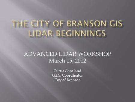 ADVANCED LIDAR WORKSHOP March 15, 2012 Curtis Copeland G.I.S. Coordinator City of Branson.