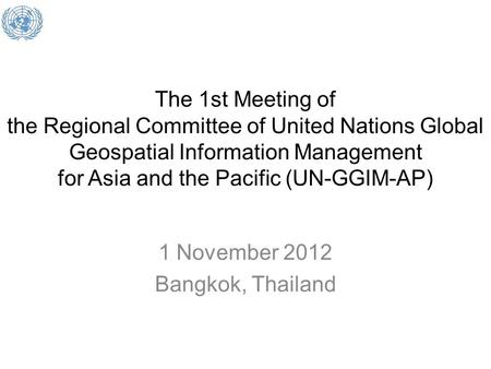 The 1st Meeting of the Regional Committee of United Nations Global Geospatial Information Management for Asia and the Pacific (UN-GGIM-AP) 1 November 2012.