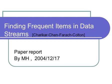 Finding Frequent Items in Data Streams [Charikar-Chen-Farach-Colton] Paper report By MH, 2004/12/17.
