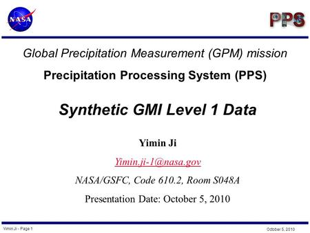 Yimin Ji - Page 1 October 5, 2010 Global Precipitation Measurement (GPM) mission Precipitation Processing System (PPS) Yimin Ji NASA/GSFC,