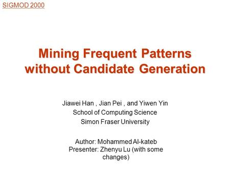 Jiawei Han, Jian Pei, and Yiwen Yin School of Computing Science Simon Fraser University Mining Frequent Patterns without Candidate Generation SIGMOD 2000.