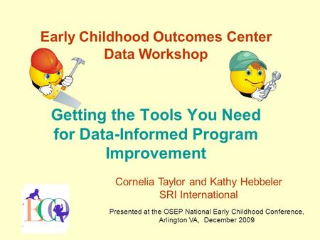Early Childhood Outcomes Center Data Workshop Getting the Tools You Need for Data-Informed Program Improvement Presented at the OSEP National Early Childhood.