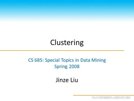 CS685 : Special Topics in Data Mining, UKY The UNIVERSITY of KENTUCKY Clustering CS 685: Special Topics in Data Mining Spring 2008 Jinze Liu.