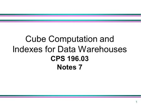 1 Cube Computation and Indexes for Data Warehouses CPS 196.03 Notes 7.