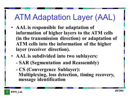 ATM Adaptation Layer (AAL) AAL is responsible for adaptation of information of higher layers to the ATM cells (in the transmission direction) or adaptation.