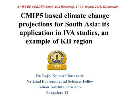 CMIP5 based climate change projections for South Asia: its application in IVA studies, an example of KH region Dr. Rajiv Kumar Chaturvedi National Environmental.