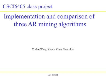 AR mining Implementation and comparison of three AR mining algorithms Xuehai Wang, Xiaobo Chen, Shen chen CSCI6405 class project.