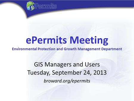 EPermits Meeting Environmental Protection and Growth Management Department GIS Managers and Users Tuesday, September 24, 2013 broward.org/epermits.