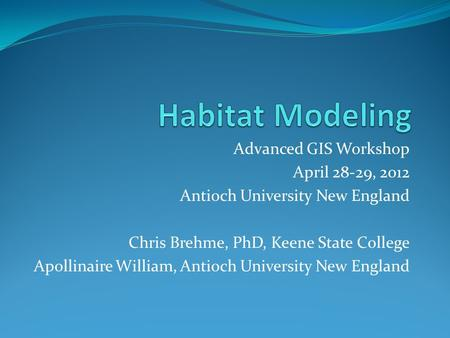 Advanced GIS Workshop April 28-29, 2012 Antioch University New England Chris Brehme, PhD, Keene State College Apollinaire William, Antioch University New.