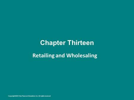 Chapter Thirteen Retailing and Wholesaling Copyright ©2014 by Pearson Education, Inc. All rights reserved.