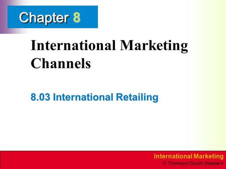 International Marketing © Thomson/South-Western ChapterChapter International Marketing Channels 8.03 International Retailing 8.