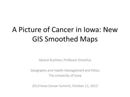 A Picture of Cancer in Iowa: New GIS Smoothed Maps Gerard Rushton, Professor Emeritus Geography and Health Management and Policy The University of Iowa.