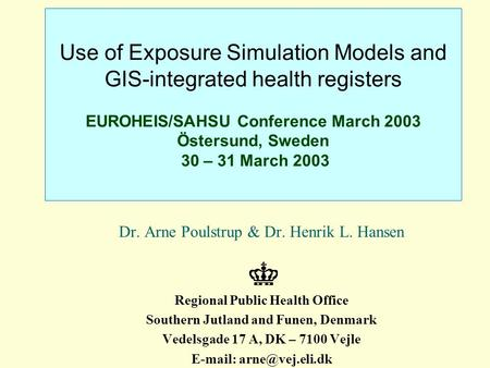 Use of Exposure Simulation Models and GIS-integrated health registers EUROHEIS/SAHSU Conference March 2003 Östersund, Sweden 30 – 31 March 2003 Dr. Arne.