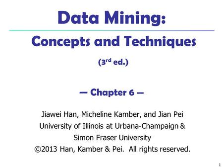 1 1 Data Mining: Concepts and Techniques (3 rd ed.) — Chapter 6 — Jiawei Han, Micheline Kamber, and Jian Pei University of Illinois at Urbana-Champaign.