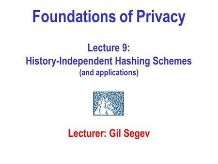 Foundations of Privacy Lecture 9: History-Independent Hashing Schemes (and applications) Lecturer: Gil Segev.
