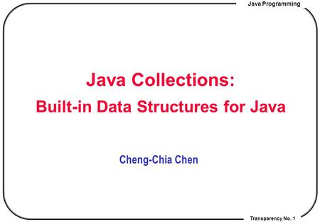 Java Programming Transparency No. 1 Java Collections: Built-in Data Structures for Java Cheng-Chia Chen.