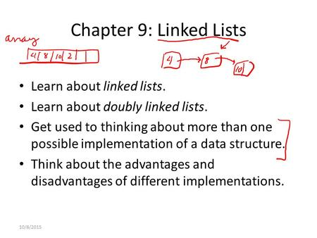 Chapter 9: Linked Lists Learn about linked lists. Learn about doubly linked lists. Get used to thinking about more than one possible implementation of.