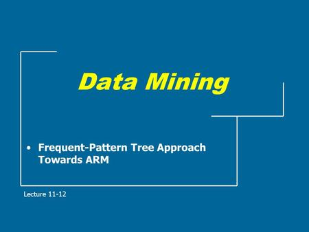 Data Mining Frequent-Pattern Tree Approach Towards ARM Lecture 11-12.