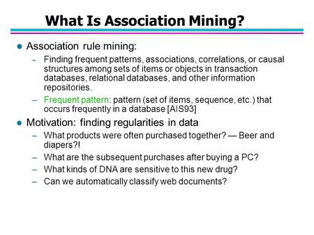 What Is Association Mining? l Association rule mining: – Finding frequent patterns, associations, correlations, or causal structures among sets of items.