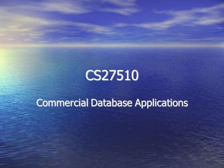 CS27510 Commercial Database Applications. About the course Use of databases in commercial applications Use of databases in commercial applications Modern.