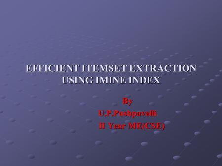 EFFICIENT ITEMSET EXTRACTION USING IMINE INDEX By By U.P.Pushpavalli U.P.Pushpavalli II Year ME(CSE) II Year ME(CSE)