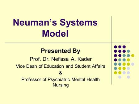 Neuman's Systems Model Presented By Prof. Dr. Nefissa A. Kader Vice Dean of Education and Student Affairs & Professor of Psychiatric Mental Health Nursing.