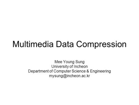 Multimedia Data <strong>Compression</strong> Mee Young Sung University of Incheon Department of Computer Science & Engineering