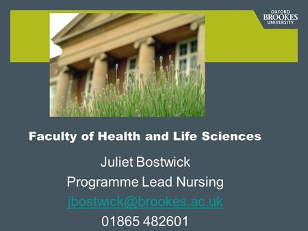 Faculty of Health and Life Sciences Juliet Bostwick Programme Lead Nursing 01865 482601.