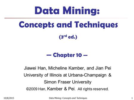 10/8/2015Data Mining: Concepts and Techniques 1 Data Mining: Concepts and Techniques (3 rd ed.) — Chapter 10 — Jiawei Han, Micheline Kamber, and Jian Pei.