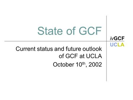 State of GCF Current status and future outlook of GCF at UCLA October 10 th, 2002 ivGCF UCLA.