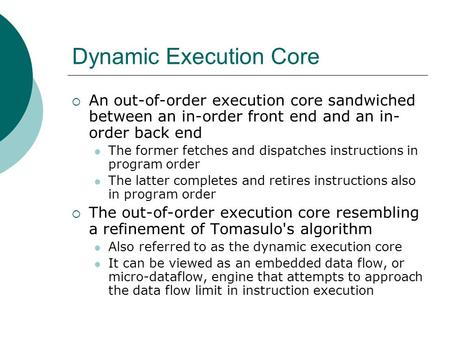 Dynamic Execution Core  An out-of-order execution core sandwiched between an in-order front end and an in- order back end The former fetches and dispatches.