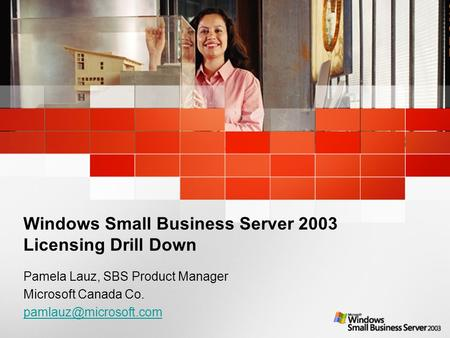 Windows Small Business Server 2003 Licensing Drill Down Pamela Lauz, SBS Product Manager Microsoft Canada Co.