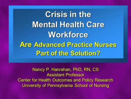 Slide 1 Crisis in the Mental Health Care Workforce Are Advanced Practice Nurses Part of the Solution? Nancy P. Hanrahan, PhD, RN, CS Assistant Professor.