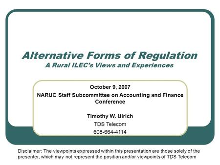 Alternative Forms of Regulation A Rural ILEC's Views and Experiences October 9, 2007 NARUC Staff Subcommittee on Accounting and Finance Conference Timothy.